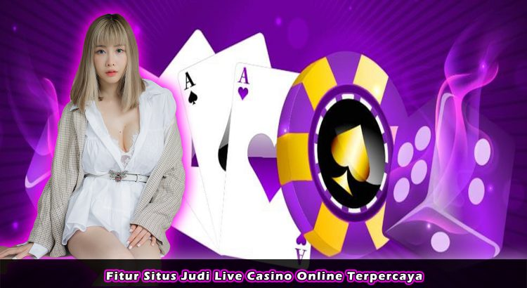 Fitur Situs Judi Live Casino Online Terpercaya