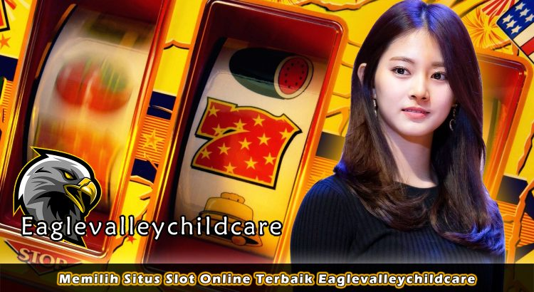 Memilih Situs Slot Online Terbaik Eaglevalleychildcare